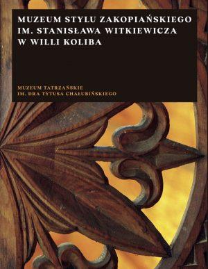 """Okładka - kolor, Zbigniew Moździerz Muzeum Stylu Zakopiańskiego im. Stanisława Witkiewicza w willi """"Koliba"""". Przewodnik"""