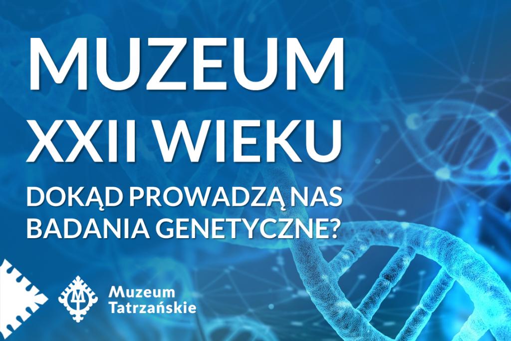 Muzeum XXII WIEKU, dokąd prowadzą nas badania genetyczne? Muzeum tatrzańskie